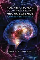 Foundational Concepts in Neuroscience: A Brain-Mind Odyssey (Norton Series on Interpersonal Neurobiology) ebook by David E. Presti, PhD