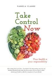 Take Control Now - Your Health Is Your Responsibility ebook by Pamela E. Clarke
