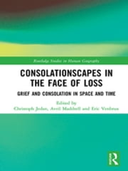 Consolationscapes in the Face of Loss - Grief and Consolation in Space and Time ebook by Christoph Jedan, Avril Maddrell, Eric Venbrux