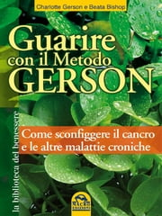 Guarire con il Metodo Gerson - Come sconfiggere il cancro e altre malattie croniche ebook by Beata Bishop, Charlotte Gerson