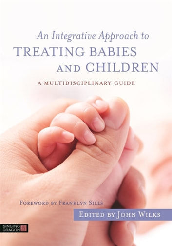 An Integrative Approach to Treating Babies and Children - A Multidisciplinary Guide ebook by Ann Diamond Weinstein,Michael Shea,Graham Kennedy,Matthew Appleton,David Haas,Thomas Harms,Anita Hegerty,Kate Rosati,Carolyn Goh,Franz Ruppert