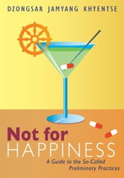 Not for Happiness: A Guide to the So-Called Preliminary Practices ebook by Dzongsar Jamyang Khyentse
