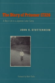 The Diary of Prisoner 17326: A Boy's Life in a Japanese Labor Camp ebook by John K. Stutterheim,Mark Parillo
