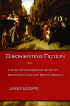 Disorienting Fiction - The Autoethnographic Work of Nineteenth-Century British Novels ebook by James Buzard