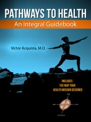 Pathways to Health - An Integral Guidebook ebook by Victor Acquista, M.D.