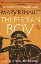 The Persian Boy - A Novel of Alexander the Great: A Virago Modern Classic ebook by Mary Renault, Tom Holland