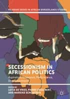 Secessionism in African Politics - Aspiration, Grievance, Performance, Disenchantment ebook by Lotje de Vries, Pierre Englebert, Mareike Schomerus