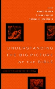 Understanding the Big Picture of the Bible - A Guide to Reading the Bible Well ebook by Darrell L. Bock,David Chapman,Paul R. House,David M. Howard Jr.,Dennis E. Johnson,Gordon Wenham,David Reimer,J. Julius Scott Jr.,Wayne Grudem,C. John Collins,Thomas R. Schreiner,Vern S. Poythress,John DelHousaye
