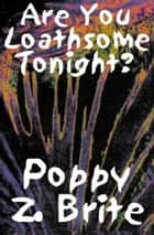 Are You Loathsome Tonight? ebook by Poppy Z. Brite