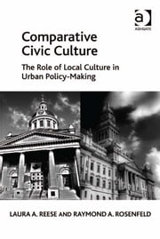 Comparative Civic Culture - The Role of Local Culture in Urban Policy-Making ebook by Professor Laura A Reese,Professor Raymond A Rosenfeld