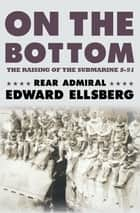 On the Bottom - The Raising of the Submarine S-51 ebook by Rear Admiral Edward Ellsberg