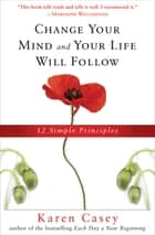 Change Your Mind and Your Life Will Follow - 12 Simple Principles ebook by Karen Casey