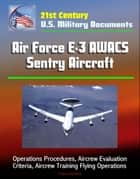 21st Century U.S. Military Documents: Air Force E-3 AWACS Sentry Aircraft - Operations Procedures, Aircrew Evaluation Criteria, Aircrew Training Flying Operations ebook by Progressive Management