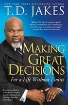 Making Great Decisions - For a Life Without Limits ebook by T.D. Jakes