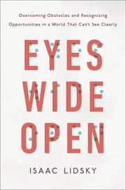 Eyes Wide Open - Overcoming Obstacles and Recognizing Opportunities in a World That Can't See Clearly ebook by Isaac Lidsky