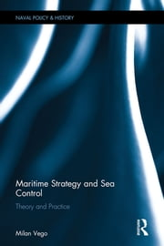 Maritime Strategy and Sea Control - Theory and Practice ebook by Milan Vego
