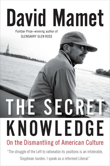 The Secret Knowledge - On the Dismantling of American Culture eBook by David Mamet