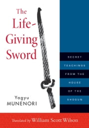 The Life-Giving Sword - Secret Teachings from the House of the Shogun ebook by William Scott Wilson,Yagyu Munenori