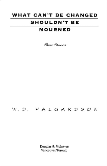 What Can't Be Changed Shouldn't Be Mourned ebook by W.D. Valgardson