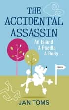 The Accidental Assassin - An Island, A Poodle, A Body … ebook by Jan Toms