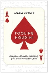 Fooling Houdini - Magicians, Mentalists, Math Geeks, and the Hidden Powers of the Mind ebook by Alex Stone