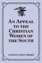 An Appeal to the Christian Women of the South ebook by Angelina Emily Grimké