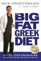 My Big Fat Greek Diet - How a 467-Pound Physician Hit His Ideal Weight and How You Can Too ebook by Nick Yphantides