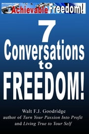 7 Conversations to Freedom: an intro to Turn Your Passion Into Profit and more ebook by Walt F.J. Goodridge