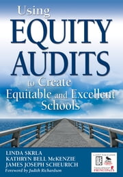 Using Equity Audits to Create Equitable and Excellent Schools ebook by Linda E. Skrla,Kathryn B. (Bell) McKenzie,James Joseph Scheurich