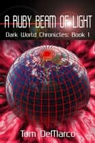 A Ruby Beam of Light - Dark World Chronicles - Volume 1 ebook by Tom DeMarco