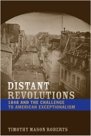 Distant Revolutions - 1848 and the Challenge to American Exceptionalism ebook by Timothy Mason Roberts
