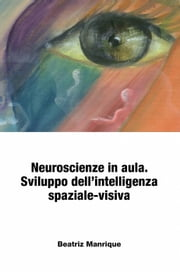 Neuroscienze in aula. Sviluppo dell'intelligenza spaziale-visiva. ebook by Beatriz Manrique