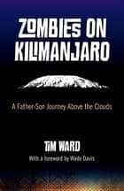 Zombies on Kilimanjaro: A Father/Son Journey Above the Clouds - A Father/Son Journey Above the Clouds ebook by Tim Ward