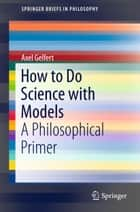 How to Do Science with Models ebook by Axel Gelfert