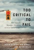 Too Critical to Fail - How Canada Manages Threats to Critical Infrastructure ebook by Ken Quigley, Ben Bisset, Bryan Mills