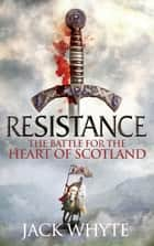 Resistance - The Bravehearts Chronicles ebook by Jack Whyte