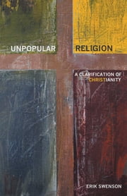 Unpopular Religion - A Clarification of Christianity ebook by Erik Swenson