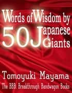 Words of Wisdom By 50 Japanese Giants ebook by Tomoyuki Mayama