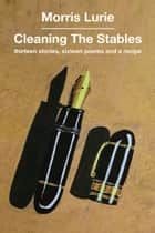 Cleaning the Stables - Thirteen stories, sixteen poems and a recipe ebook by Morris Lurie