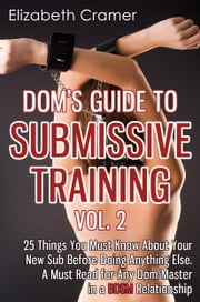 Dom's Guide To Submissive Training Vol. 2: 25 Things You Must Know About Your New Sub Before Doing Anything Else. A Must Read For Any Dom/Master In A BDSM Relationship ebook by Elizabeth Cramer