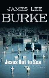 Jesus Out to Sea - Stories ebook by James Lee Burke