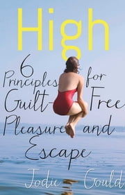 High - 6 Principles for Guilt-Free Pleasure and Escape ebook by Jodie Gould