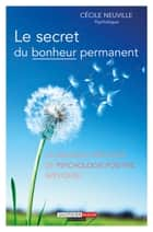 Le secret du bonheur permanent - La nouvelle méthode de psychologie positive appliquée eBook by Cécile Neuville