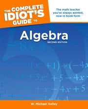 The Complete Idiot's Guide to Algebra, 2nd Edition ebook by W. Michael Kelley
