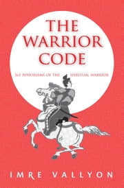 The Warrior Code - 365 Aphorisms Of The Spiritual Warrior ebook by Imre Vallyon