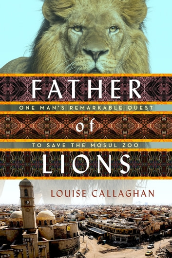 Father of Lions - One Man's Remarkable Quest to Save the Mosul Zoo ebook by Louise Callaghan