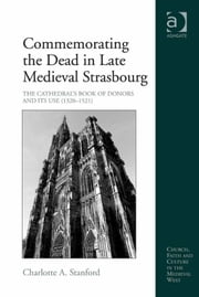 Commemorating the Dead in Late Medieval Strasbourg - The Cathedral's Book of Donors and Its Use (1320-1521) ebook by Dr Charlotte A Stanford,Dr Brenda Bolton,Professor Anne J Duggan,Dr Damian J Smith