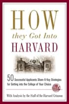 How They Got into Harvard - 50 Successful Applicants Share 8 Key Strategies for Getting into the College of Your Choice ebook by Staff of the Harvard Crimson
