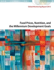 Global Monitoring Report 2012: Food Prices, Nutrition, and the Millennium Development Goals ebook by World Bank,International Monetary Fund