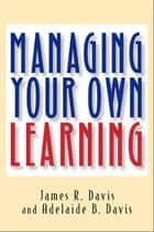 Managing Your Own Learning ebook by James R. Davis, Adelaide B. Davis